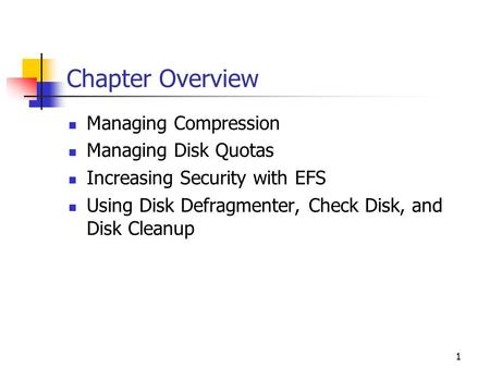 1 Chapter Overview Managing Compression Managing Disk Quotas Increasing Security with EFS Using Disk Defragmenter, Check Disk, and Disk Cleanup.