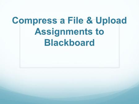 Compress a File & Upload Assignments to Blackboard.