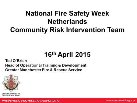 National Fire Safety Week Netherlands Community Risk Intervention Team 16 th April 2015 Ted O'Brien Head of Operational Training & Development Greater.