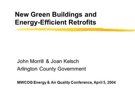 New Green Buildings and Energy-Efficient Retrofits John Morrill & Joan Kelsch Arlington County Government MWCOG Energy & Air Quality Conference, April.
