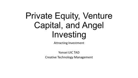Private Equity, Venture Capital, and Angel Investing Attracting Investment Yonsei UIC TAD Creative Technology Management.