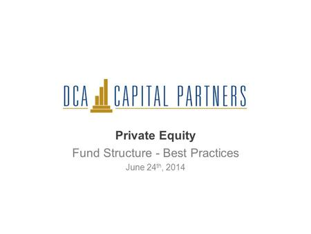 Private Equity Fund Structure - Best Practices June 24 th, 2014.