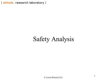  Lionel Briand 2010 1 Safety Analysis.  Lionel Briand 2010 2 Safety-critical Software Systems whose failure can threaten human life or cause serious.