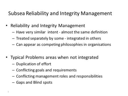 1 Subsea Reliability and Integrity Management Reliability and Integrity Management – Have very similar intent - almost the same definition – Treated separately.