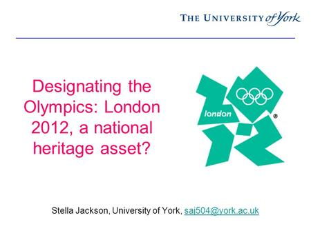 Designating the Olympics: London 2012, a national heritage asset? Stella Jackson, University of York,