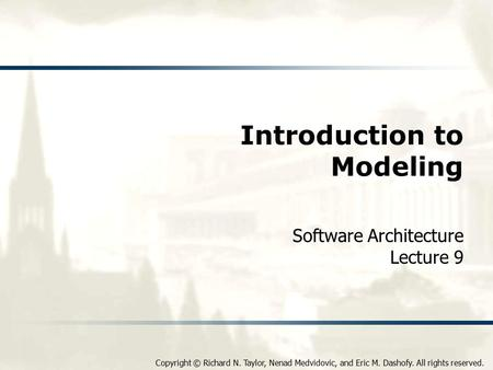 Copyright © Richard N. Taylor, Nenad Medvidovic, and Eric M. Dashofy. All rights reserved. Introduction to Modeling Software Architecture Lecture 9.