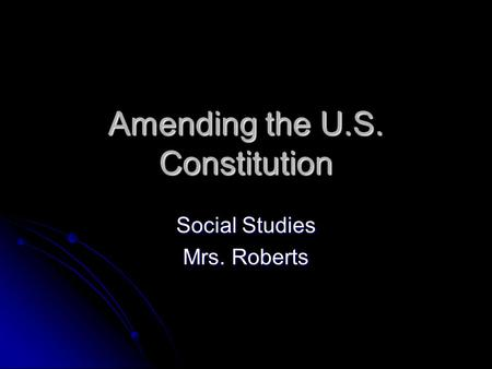 Amending the U.S. Constitution Social Studies Mrs. Roberts.