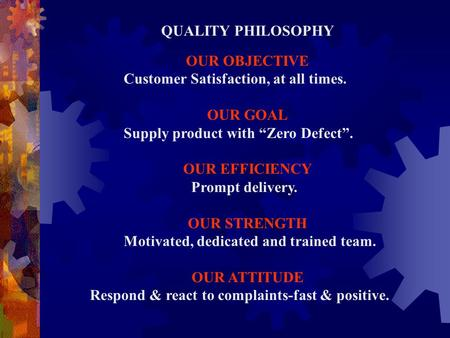 "QUALITY PHILOSOPHY OUR OBJECTIVE Customer Satisfaction, at all times. OUR GOAL Supply product with ""Zero Defect"". OUR EFFICIENCY Prompt delivery. OUR STRENGTH."
