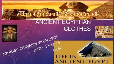 ANCIENT EGYPTIAN CLOTHES BY: RUBY CHAVARIN VILLALOBOS DATE: 12-11-14 UCSF.