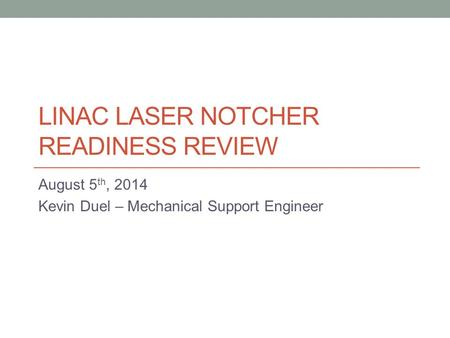 LINAC LASER NOTCHER READINESS REVIEW August 5 th, 2014 Kevin Duel – Mechanical Support Engineer.