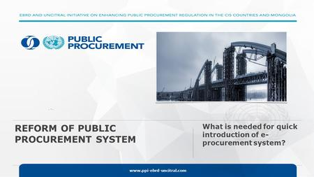 Www.ppi-ebrd-uncitral.com. -. REFORM OF PUBLIC PROCUREMENT SYSTEM What is needed for quick introduction of e- procurement system?