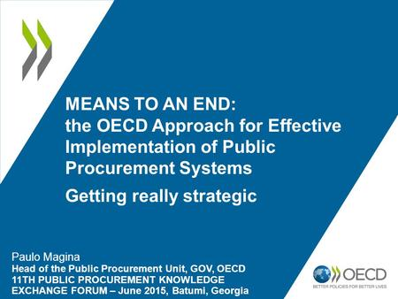 MEANS TO AN END: the OECD Approach for Effective Implementation of Public Procurement Systems Getting really strategic Paulo Magina Head of the Public.
