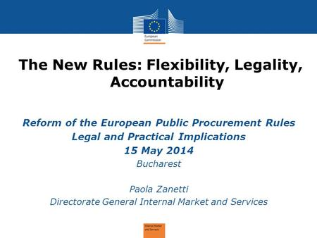 The New Rules: Flexibility, Legality, Accountability Reform of the European Public Procurement Rules Legal and Practical Implications 15 May 2014 Bucharest.