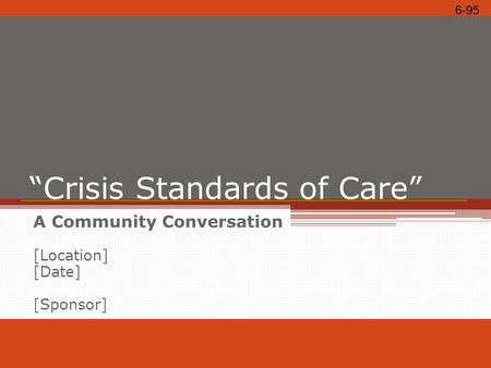 """Crisis Standards of Care"" A Community Conversation [Location] [Date] [Sponsor] 6-95."