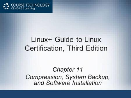 Linux+ Guide to Linux Certification, Third Edition Chapter 11 Compression, System Backup, and Software Installation.