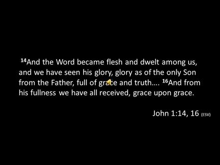 14 And the Word became flesh and dwelt among us, and we have seen his glory, glory as of the only Son from the Father, full of grace and truth…. 16 And.