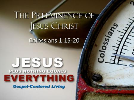 T HE P REEMINENCE OF J ESUS C HRIST Colossians 1:15-20 T HE P REEMINENCE OF J ESUS C HRIST Colossians 1:15-20.