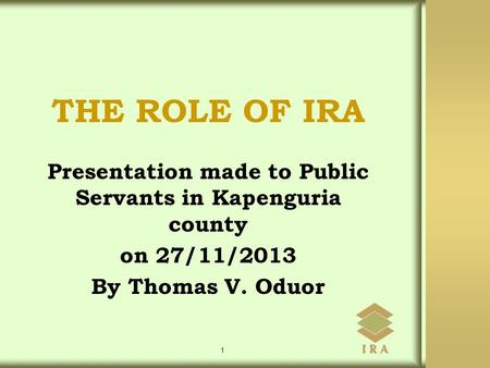 Presentation made to Public Servants in Kapenguria county on 27/11/2013 By Thomas V. Oduor 1 THE ROLE OF IRA.