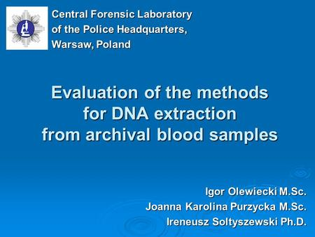 Evaluation of the methods for DNA extraction from archival blood samples Igor Olewiecki M.Sc. Joanna Karolina Purzycka M.Sc. Ireneusz Soltyszewski Ph.D.