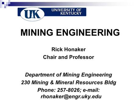 MINING ENGINEERING Rick Honaker Chair and Professor Department of Mining Engineering 230 Mining & Mineral Resources Bldg Phone: 257-8026;