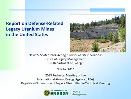 Report on Defense-Related Legacy Uranium Mines in the United States David S. Shafer, PhD, Acting Director of Site Operations Office of Legacy Management.