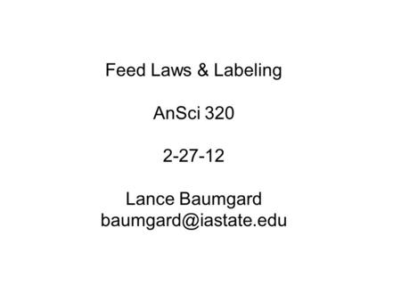 Feed Laws & Labeling AnSci 320 2-27-12 Lance Baumgard