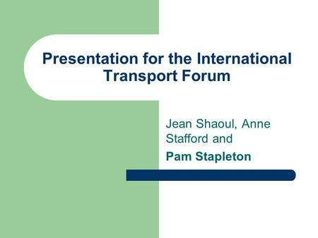 Presentation for the International Transport Forum Jean Shaoul, Anne Stafford and Pam Stapleton.