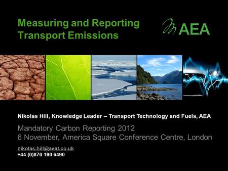 Measuring and Reporting Transport Emissions Nikolas Hill, Knowledge Leader – Transport Technology and Fuels, AEA Mandatory Carbon Reporting 2012 6 November,