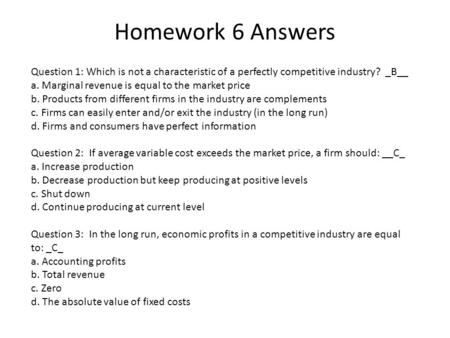 Homework 6 Answers Question 1: Which is not a characteristic of a perfectly competitive industry? _B__ a. Marginal revenue is equal to the market price.