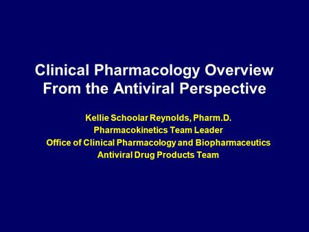 Clinical Pharmacology Overview From the Antiviral Perspective Kellie Schoolar Reynolds, Pharm.D. Pharmacokinetics Team Leader Office of Clinical Pharmacology.