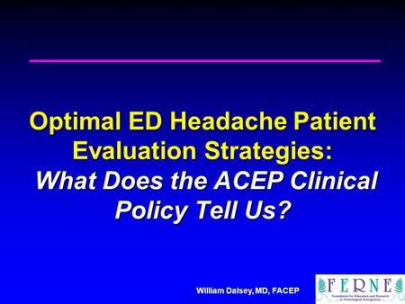 William Dalsey, MD, FACEP Optimal ED Headache Patient Evaluation Strategies: What Does the ACEP Clinical Policy Tell Us?