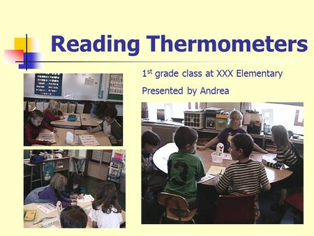 Reading Thermometers 1 st grade class at XXX Elementary Presented by Andrea.