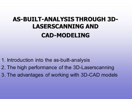 AS-BUILT-ANALYSIS THROUGH 3D- LASERSCANNING AND CAD-MODELING 1. Introduction into the as-built-analysis 2. The high performance of the 3D-Laserscanning.