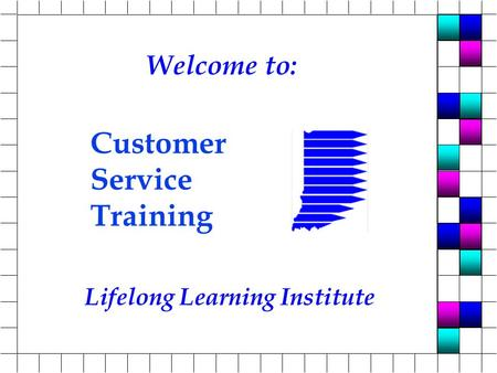 Lifelong Learning Institute Customer Service Training Welcome to: