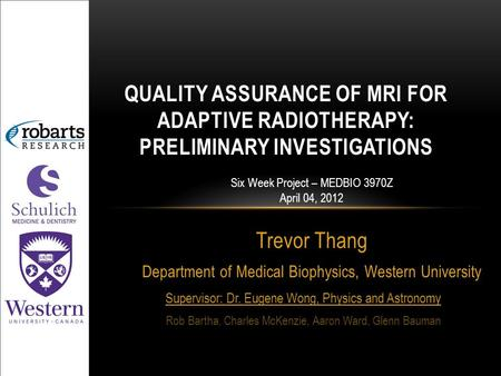Trevor Thang Department of Medical Biophysics, Western University QUALITY ASSURANCE OF MRI FOR ADAPTIVE RADIOTHERAPY: PRELIMINARY INVESTIGATIONS Six Week.
