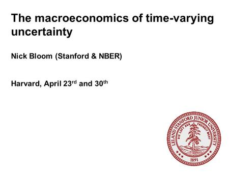 The macroeconomics of time-varying uncertainty Nick Bloom (Stanford & NBER) Harvard, April 23 rd and 30 th.