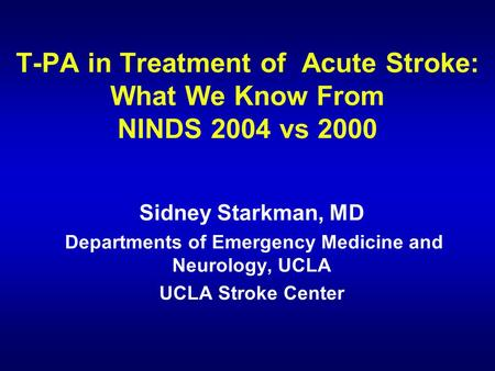 T-PA in Treatment of Acute Stroke: What We Know From NINDS 2004 vs 2000 Sidney Starkman, MD Departments of Emergency Medicine and Neurology, UCLA UCLA.