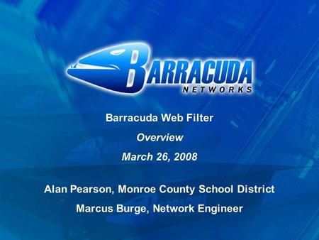 Barracuda Web Filter Overview March 26, 2008 Alan Pearson, Monroe County School District Marcus Burge, Network Engineer.