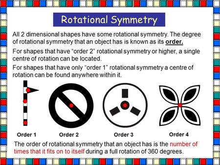 Rotational Symmetry All 2 dimensional shapes have some rotational symmetry. The degree of rotational symmetry that an object has is known as its order.