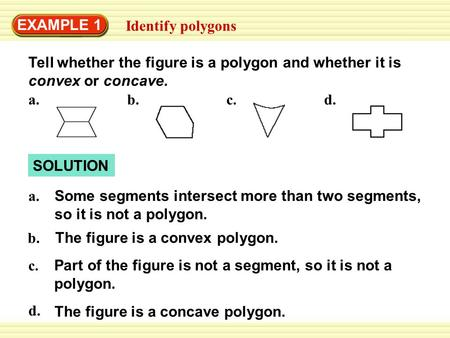 EXAMPLE 1 Identify polygons SOLUTION Tell whether the figure is a polygon and whether it is convex or concave. Some segments intersect more than two segments,