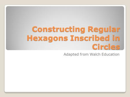Constructing Regular Hexagons Inscribed in Circles Adapted from Walch Education.