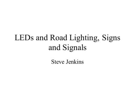 LEDs and Road Lighting, Signs and Signals Steve Jenkins.