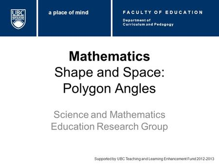 Mathematics Shape and Space: Polygon Angles Science and Mathematics Education Research Group Supported by UBC Teaching and Learning Enhancement Fund 2012-2013.