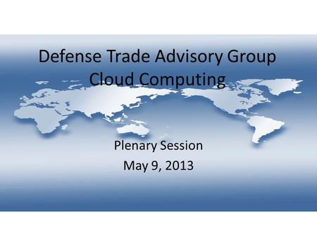 Defense Trade Advisory Group Cloud Computing Plenary Session May 9, 2013.
