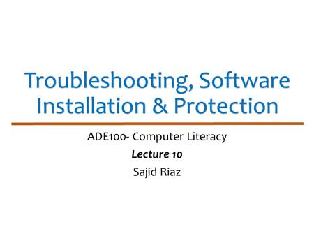 Troubleshooting, Software Installation & Protection ADE100- Computer Literacy Lecture 10 Sajid Riaz.