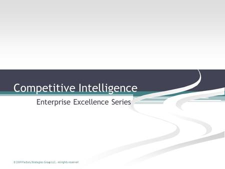 © 2009 Factory Strategies Group LLC. All rights reserved. Competitive Intelligence Enterprise Excellence Series.