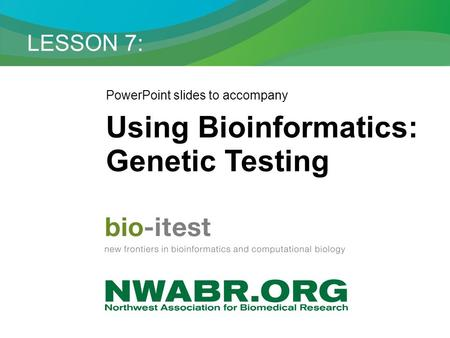 LESSON 7: PowerPoint slides to accompany Using Bioinformatics: Genetic Testing.