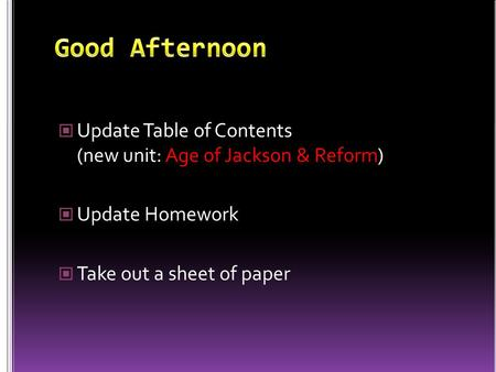Update Table of Contents (new unit: Age of Jackson & Reform) Update Homework Take out a sheet of paper.