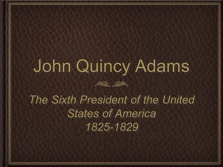John Quincy Adams The Sixth President of the United States of America 1825-1829 1825-1829.