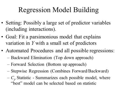 Regression Model Building Setting: Possibly a large set of predictor variables (including interactions). Goal: Fit a parsimonious model that explains variation.
